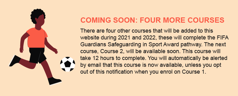 COMING SOON: FOUR MORE COURSES There are four other courses that will be added to this website during 2021 and 2022, these will complete the FIFA Guardians Safeguarding in Sport Award pathway. The next course, Course 2, will be available soon. This course will take 12 hours to complete. You will automatically be alerted by email that this course is now available, unless you opt out of this notification when you enrol on Course 1.