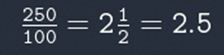 Fraction divided 250 divided by 100 equals 2 and a half equals 2.5