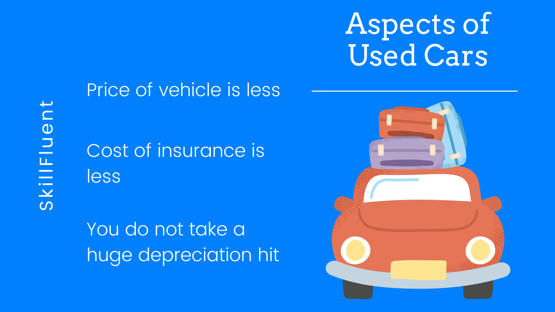 1. Price of Vehicles are less. 2. Cost of Insurance is Less. 3. You do not take a huge depreciation hit.