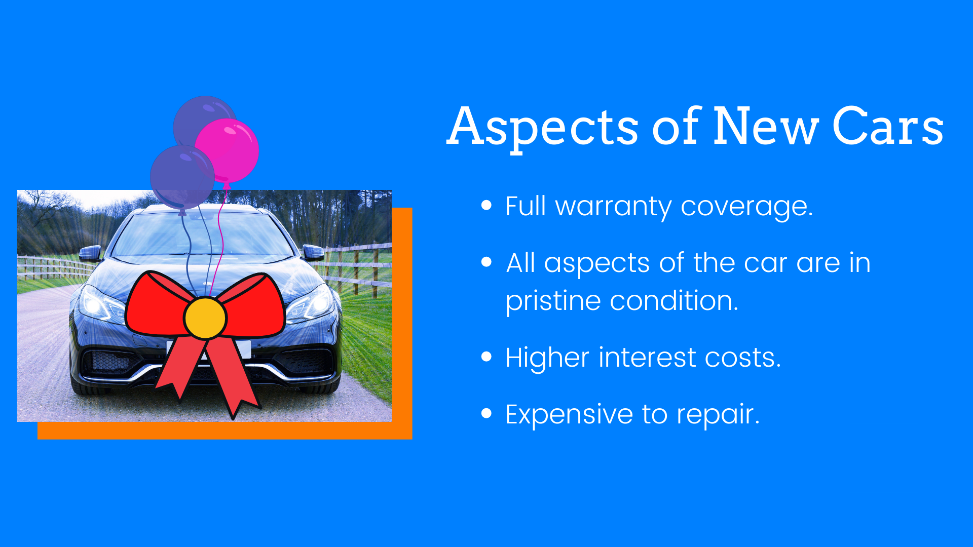 1:Full warranty coverage. 2:All aspects of the car are in pristine condition. 3:Higher interest costs. 4:Expensive to repair.