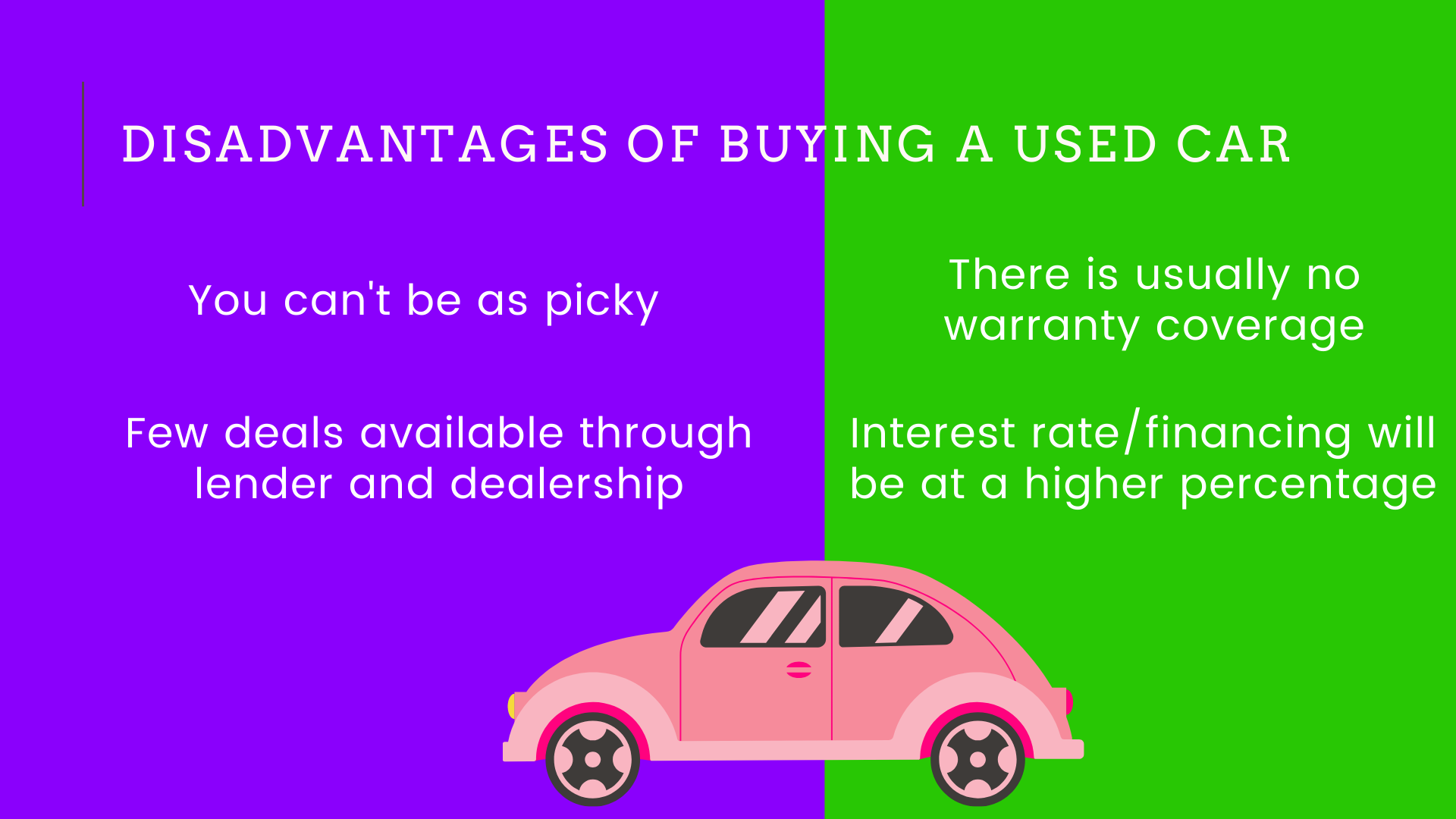 4: You can't be as picky. 5:There is usually no warranty coverage. 6:Few deals available through lender and dealership. 7:Interest rate/financing will be at a higher percentage.