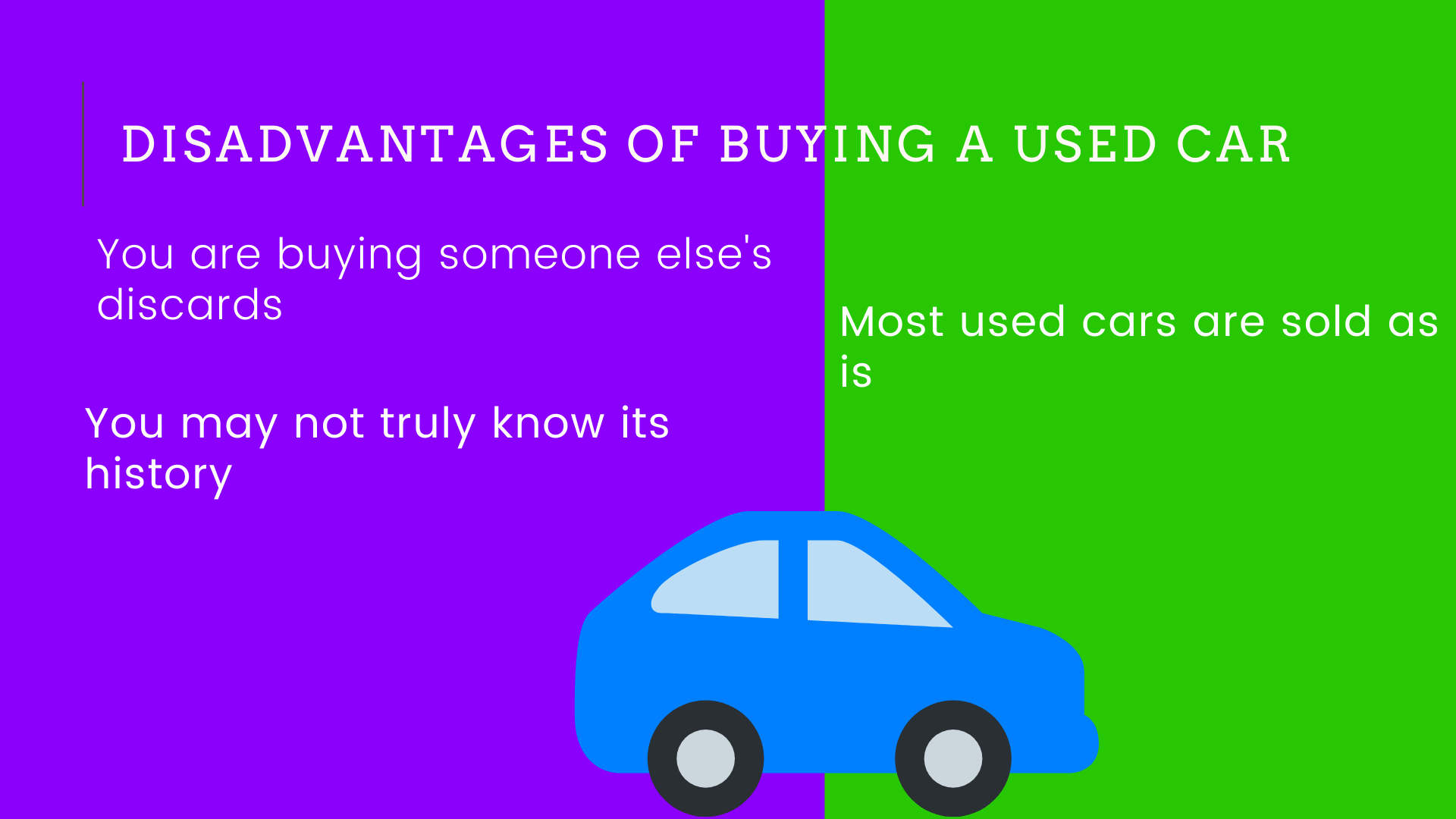 1:You are buying someone else's discards. 2:Most used cars are sold as is. 3:You may not truly know its history.