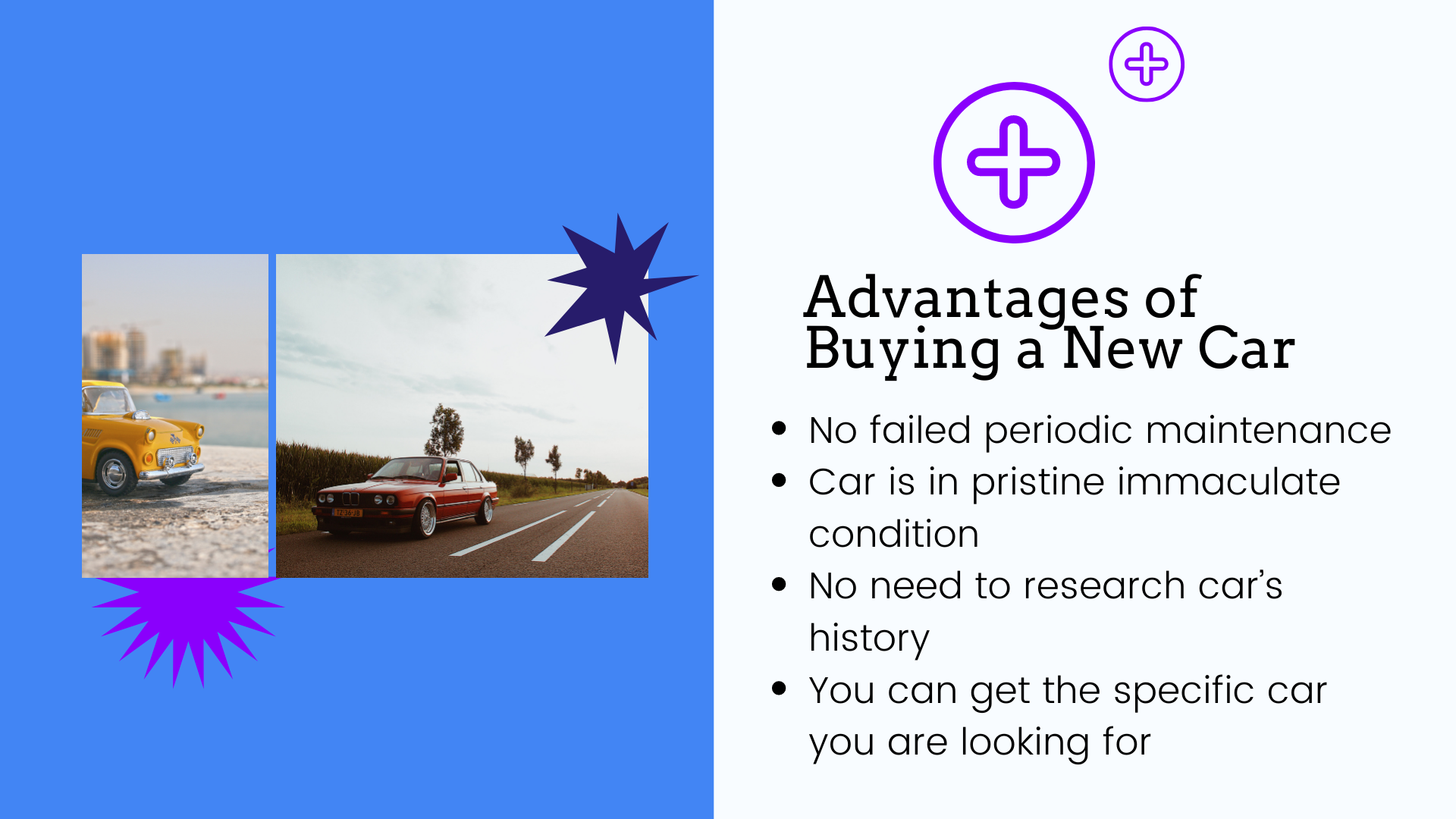 1: No failed periodic maintenance. 2: Car is in pristine immaculate condition. 3:No need to research car's history. 4:You can get the specific car you are looking for.