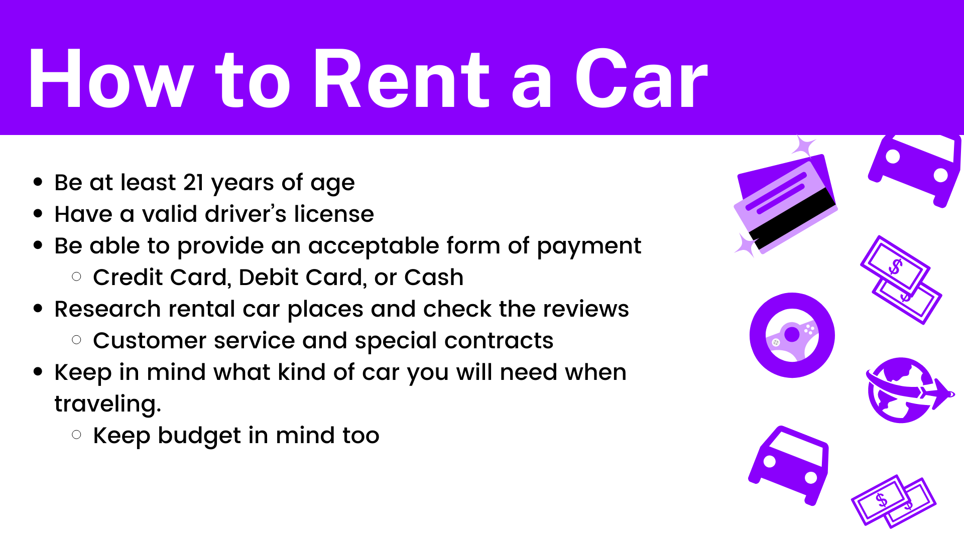 Be at least 21 years of age. Have a valid driver's license. Be able to provide an acceptable form of payment (Credit Card, Debit Card, or Cash). Research rental car places and check the reviews (Customer service and special contracts). Keep in mind what kind of car you will need when traveling. Keep budget in mind too.