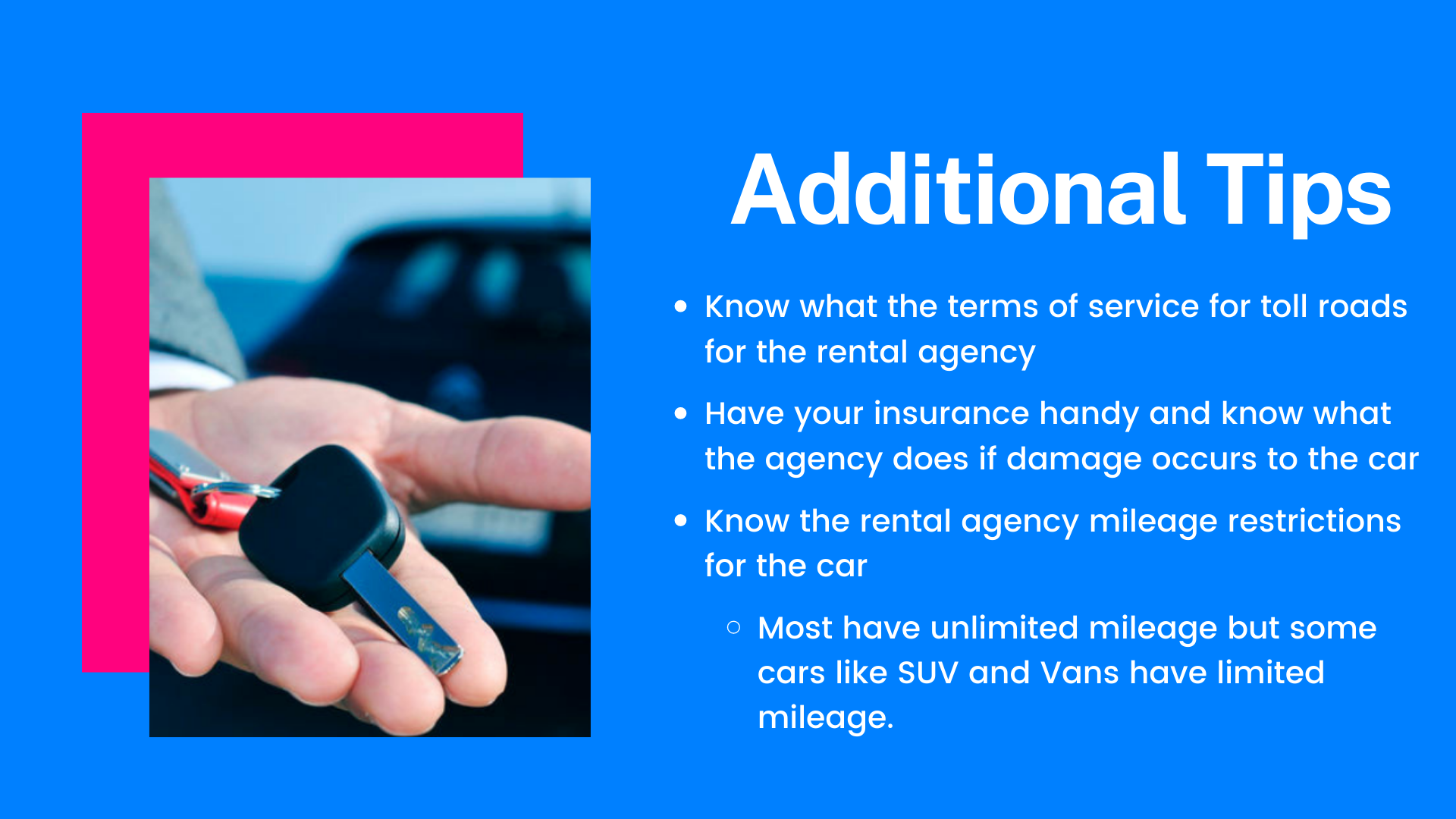 Know what the terms of service for toll roads for the rental agency. Have your insurance handy and know what the agency does if damage occurs to the car. Know the rental agency mileage restrictions for the car (Most have unlimited mileage but some cars like SUV and Vans have limited mileage)