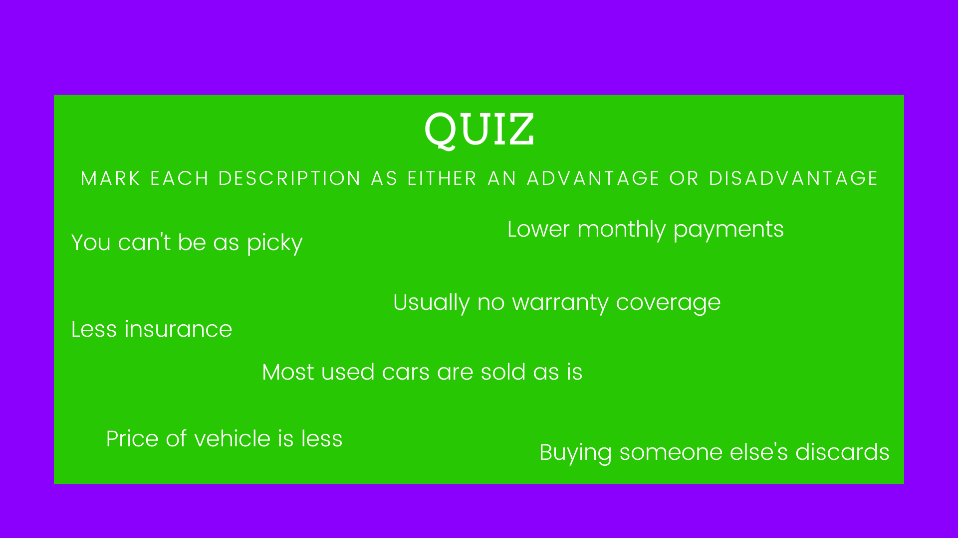 Mark each description as an advantage or disadvantage. 1: You can't be as picky. 2: Lower monthly payments. 3: Less insurance. 4:Usually no warranty coverage. 5: Most used cars are sold as is. 6: Price of vehicle is less. 7: Buying someone else's discards.