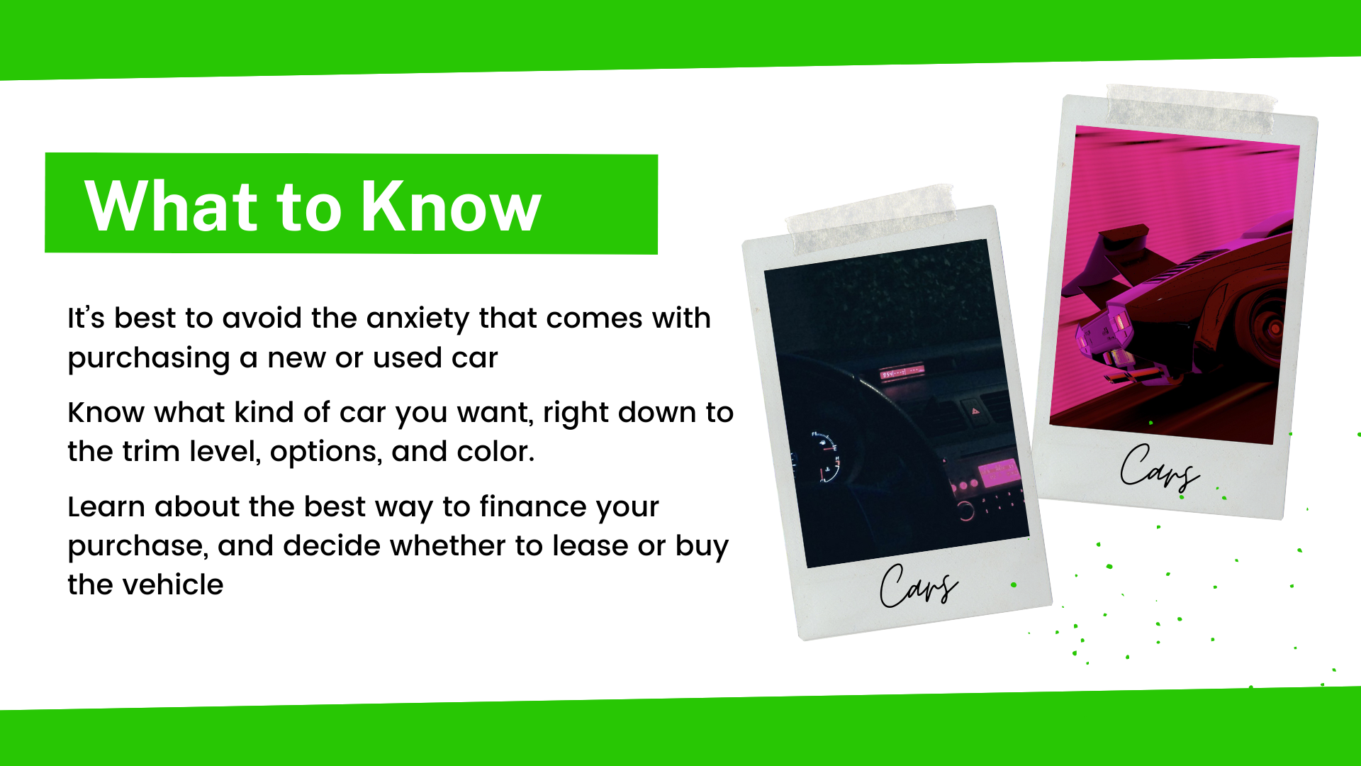 It's best to avoid the anxiety that comes with purchasing a new or used car. Know what kind of car you want, right down to the trim level, options, and color. Learn about the best way to finance your purchase, and decide whether to lease or buy the vehicle.
