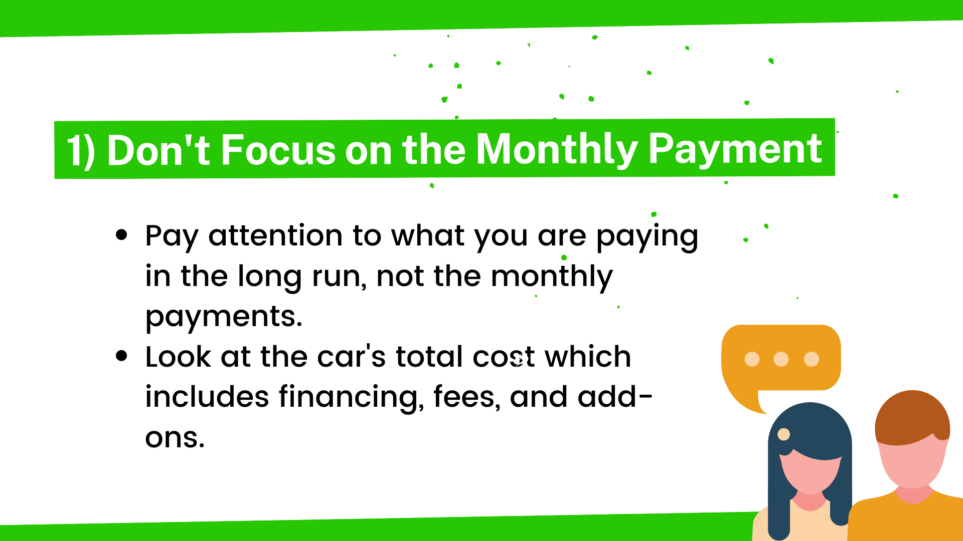 Pay attention to what you are paying in the long run, not the monthly payments. Look at the car's total cost which includes financing, fees, and add-ons.