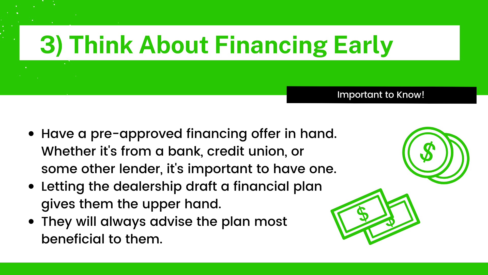Have a pre-approved financing offer in hand. Whether it's from a bank, credit union, or some other lender, it's important to have one. Letting the dealership draft a financial plan gives them the upper hand. They will always advise the plan most beneficial to them.