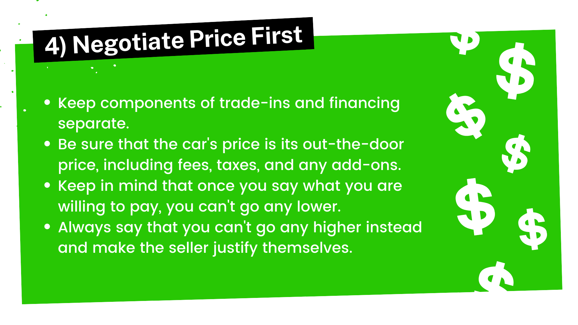 Keep components of trade-ins and financing separate. Be sure that the car's price is its out-the-door price, including fees, taxes, and any add-ons. Keep in mind that once you say what you are willing to pay, you can't go any lower.  Always say that you can't go any higher instead and make the seller justify themselves.