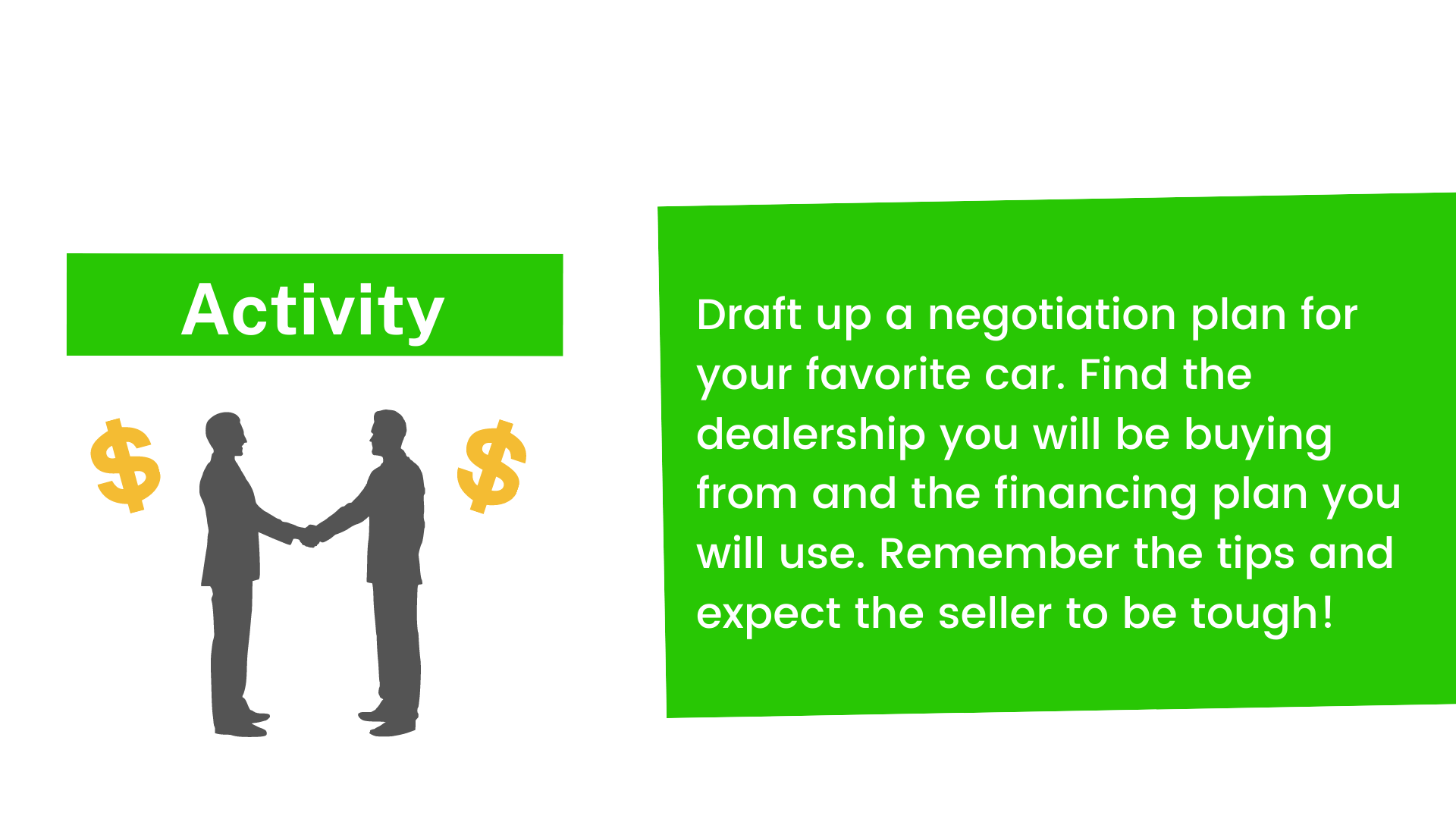 Draft up a negotiation plan for your favorite car. Find the dealership you will be buying from and the financing plan you will use. Remember the tips and expect the seller to be tough!