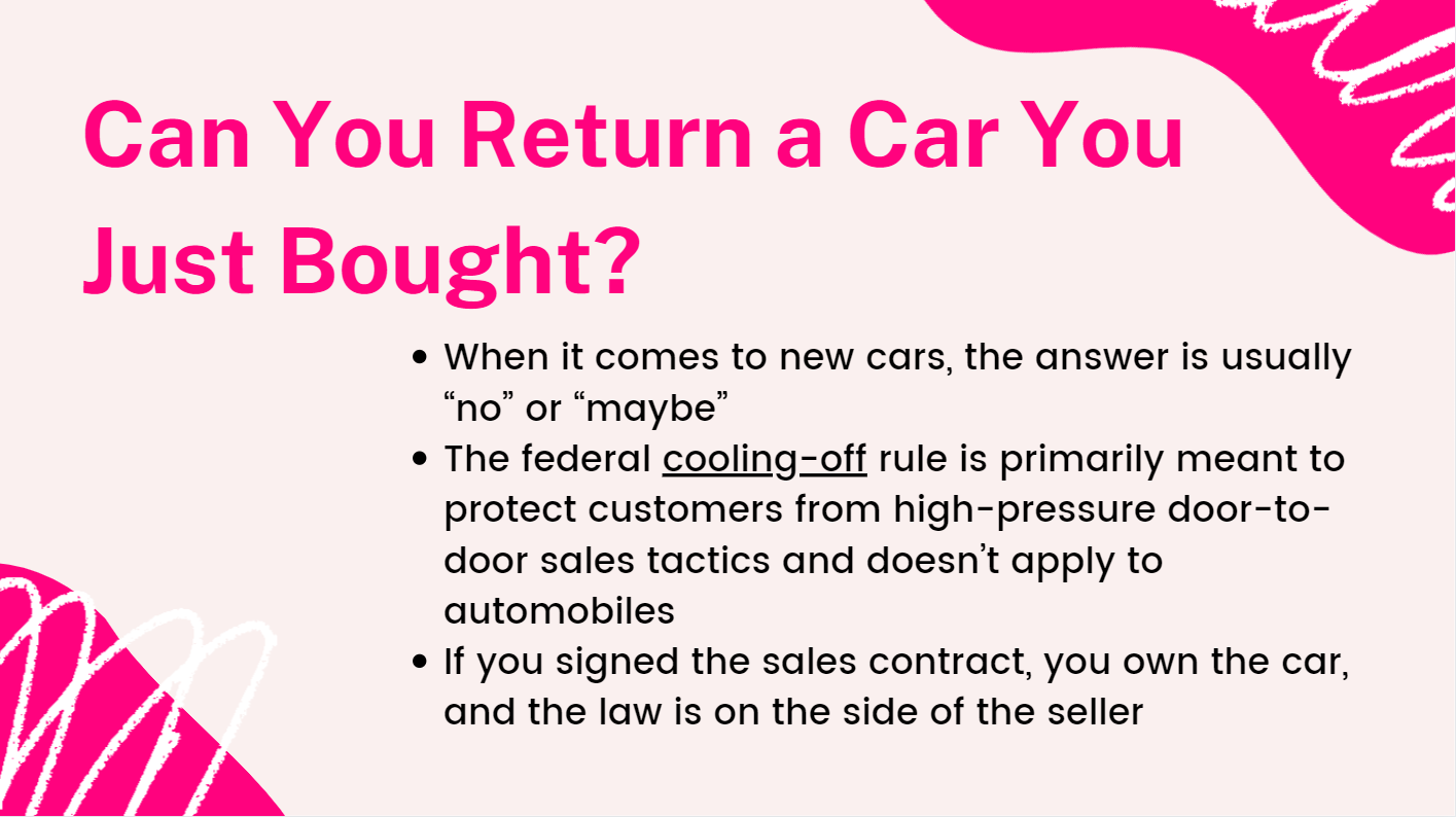 """When it comes to new cars, the answer is usually """"no"""" or """"maybe"""". The federal cooling-off rule is primarily meant to protect customers from high-pressure door-to-door sales tactics and doesn't apply to automobiles. If you signed the sales contract, you own the car, and the law is on the side of the seller."""