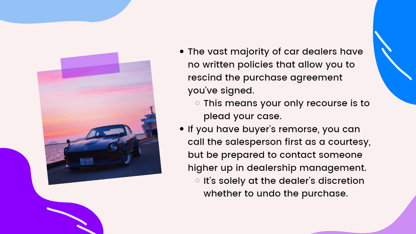 The vast majority of car dealers have no written policies that allow you to rescind the purchase agreement you've signed.  This means your only recourse is to plead your case.  If you have buyer's remorse, you can call the salesperson first as a courtesy, but be prepared to contact someone higher up in dealership management. It's solely at the dealer's discretion whether to undo the purchase.
