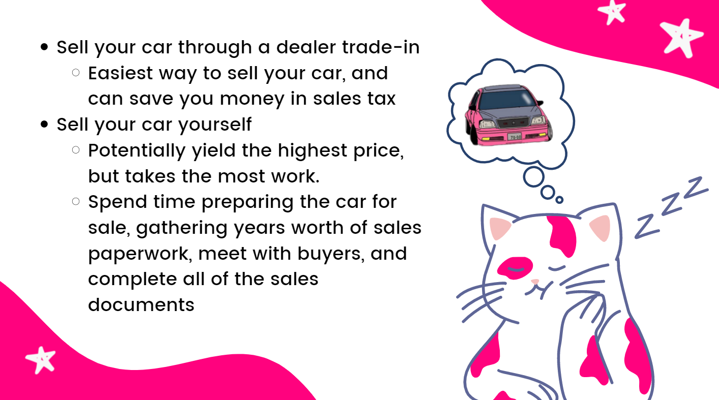 Sell your car through a dealer trade-in, it is the easiest way to sell your car, and can save you money in sales tax. Sell your car yourself potentially yields the highest price, but takes the most work.  Spend time preparing the car for sale, gathering years worth of sales paperwork, meet with buyers, and complete all of the sales documents.