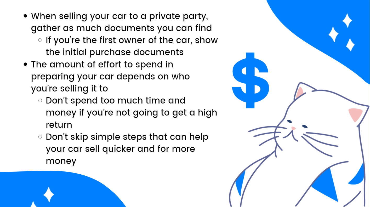 When selling your car to a private party, gather as many documents as you can find If you're the first owner of the car, show the initial purchase documents. The amount of effort to spend in preparing your car depends on whom you're selling it to. Don't spend too much time and money if you're not going to get a high return. Don't skip simple steps that can help your car sell quicker and for more money.