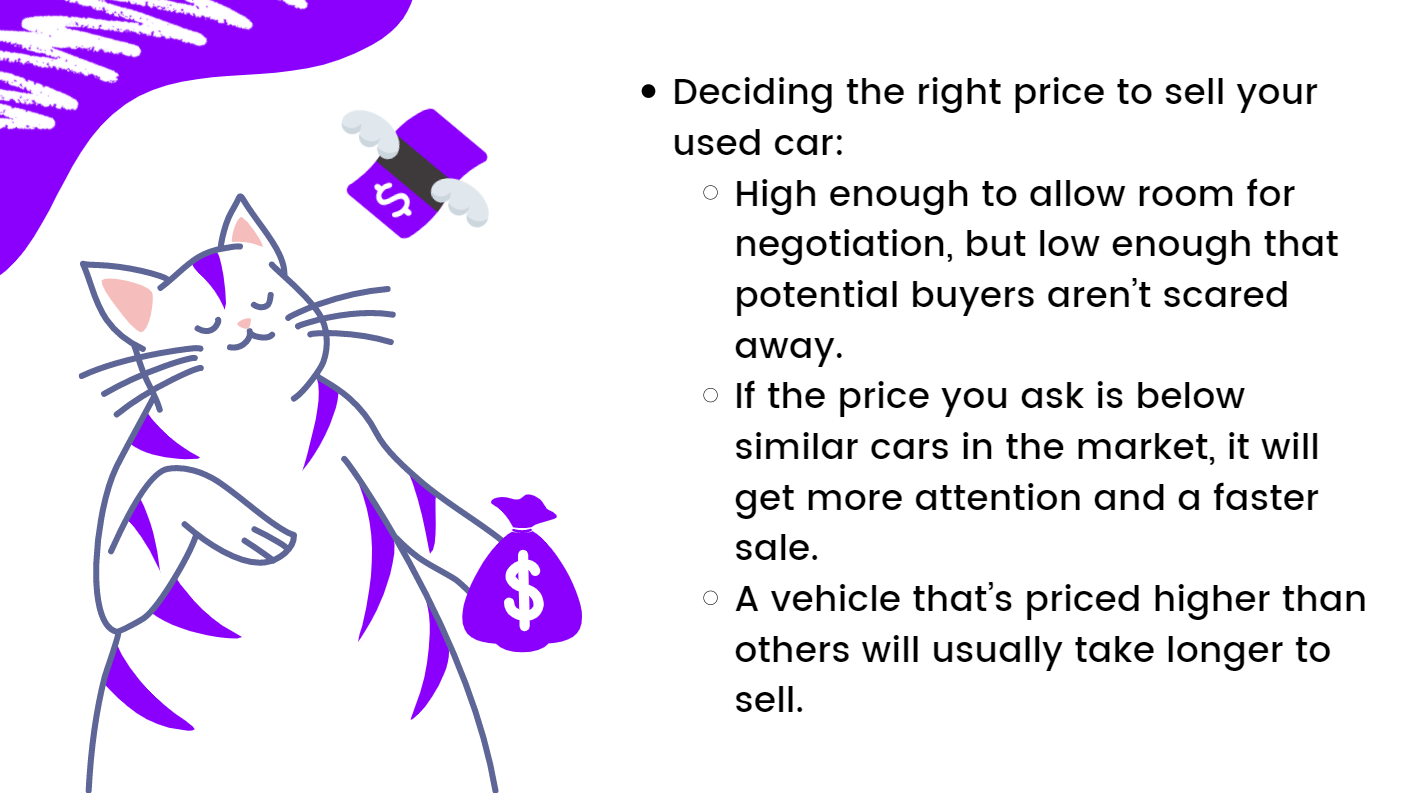 Deciding the right price to sell your used car: High enough to allow room for negotiation, but low enough that potential buyers aren't scared away.  If the price you ask is below similar cars in the market, it will get more attention and a faster sale.  A vehicle that's priced higher than others will usually take longer to sell.
