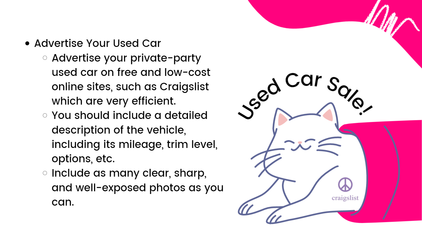 Advertise Your Used Car: Advertise your private-party used car on free and low-cost online sites, such as Craigslist which are very efficient. You should include a detailed description of the vehicle, including its mileage, trim level, options, etc. Include as many clear, sharp, and well-exposed photos as you can.