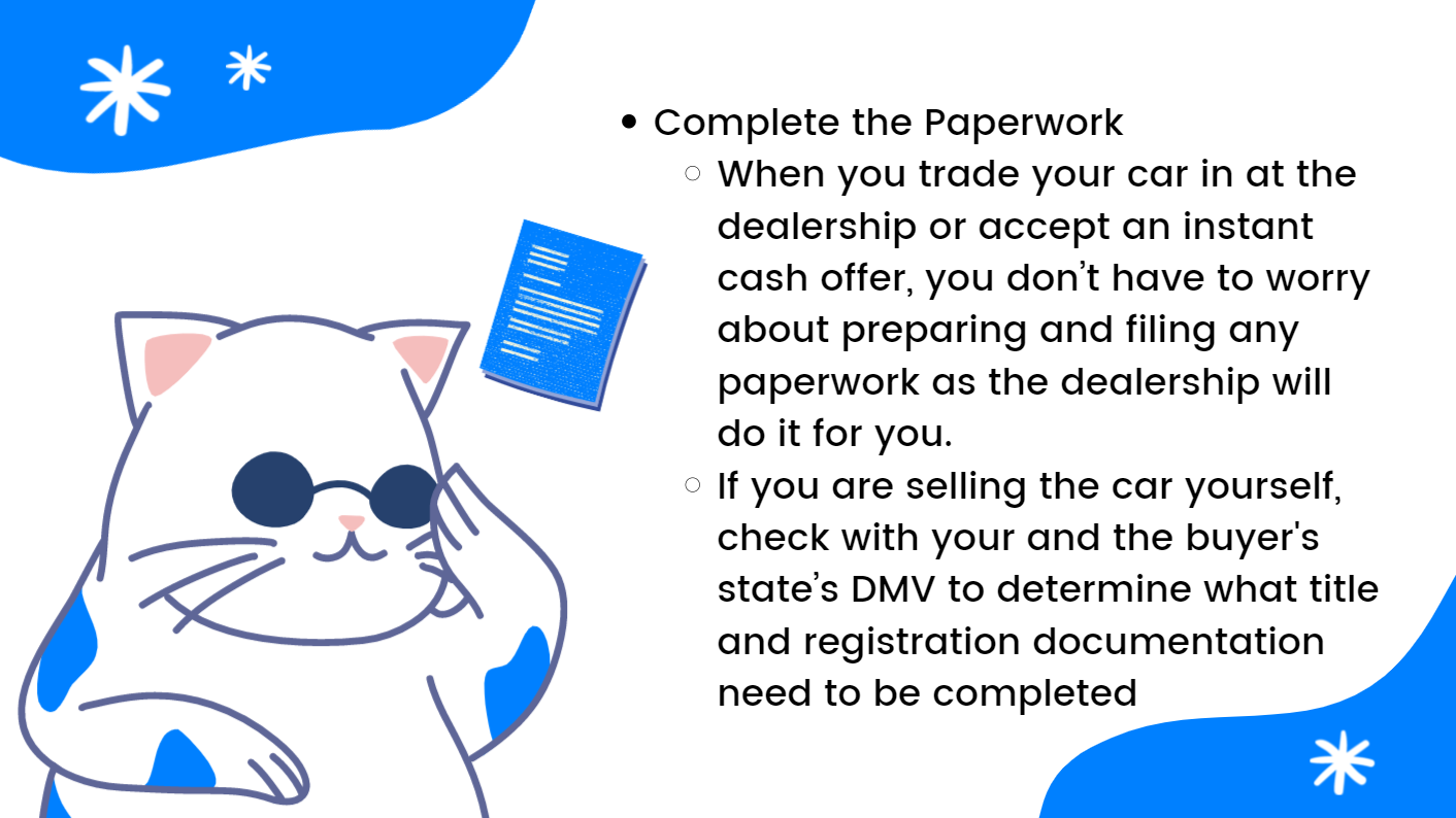 Complete the Paperwork: When you trade your car in at the dealership or accept an instant cash offer, you don't have to worry about preparing and filing any paperwork as the dealership will do it for you. If you are selling the car yourself, check with your and the buyer's state's DMV to determine what title and registration documentation need to be completed.