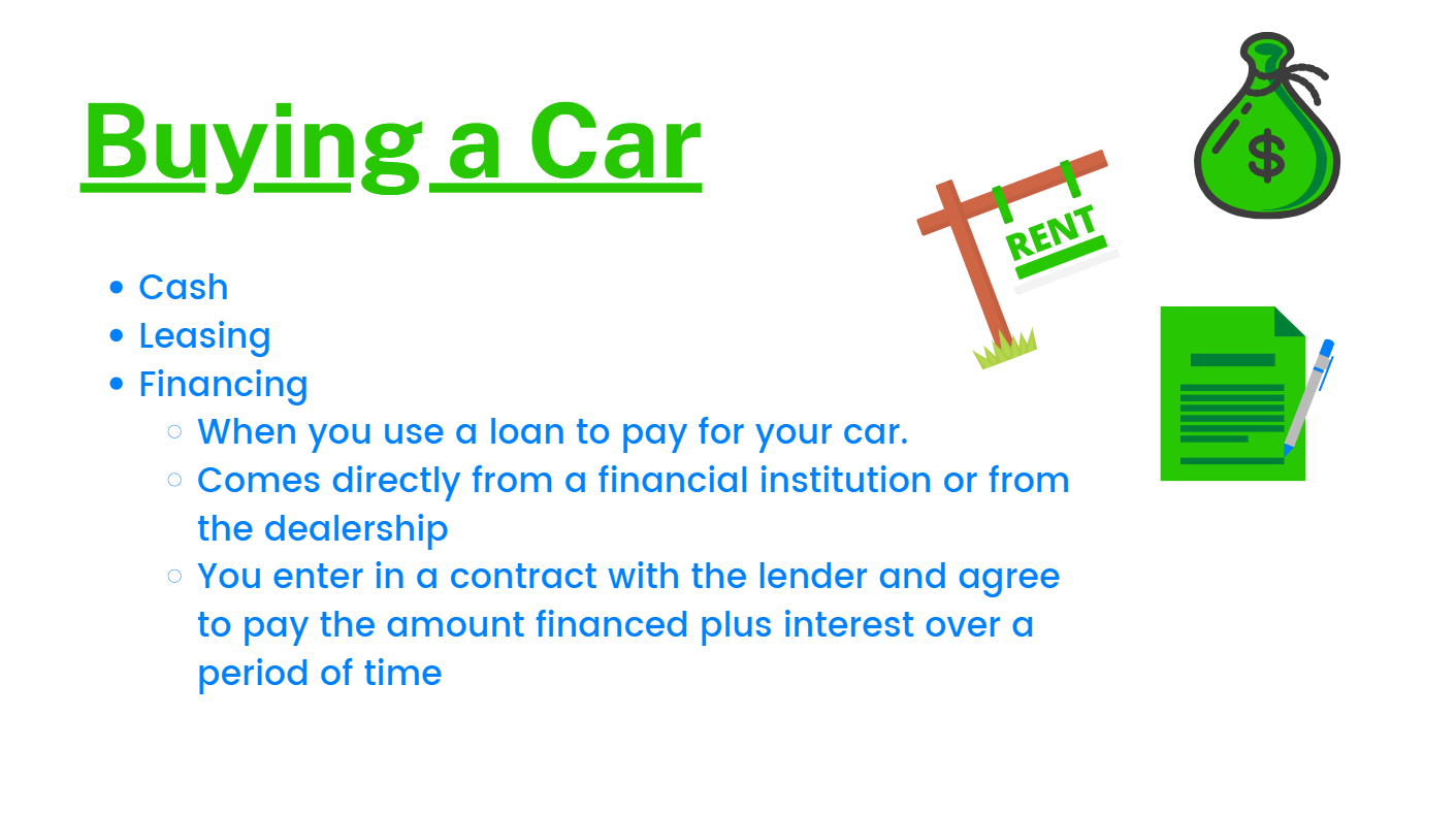 Cash. Leasing. Financing: When you use a loan to pay for your car.  Comes directly from a financial institution or from the dealership. You enter in a contract with the lender and agree to pay the amount financed plus interest over a period of time.