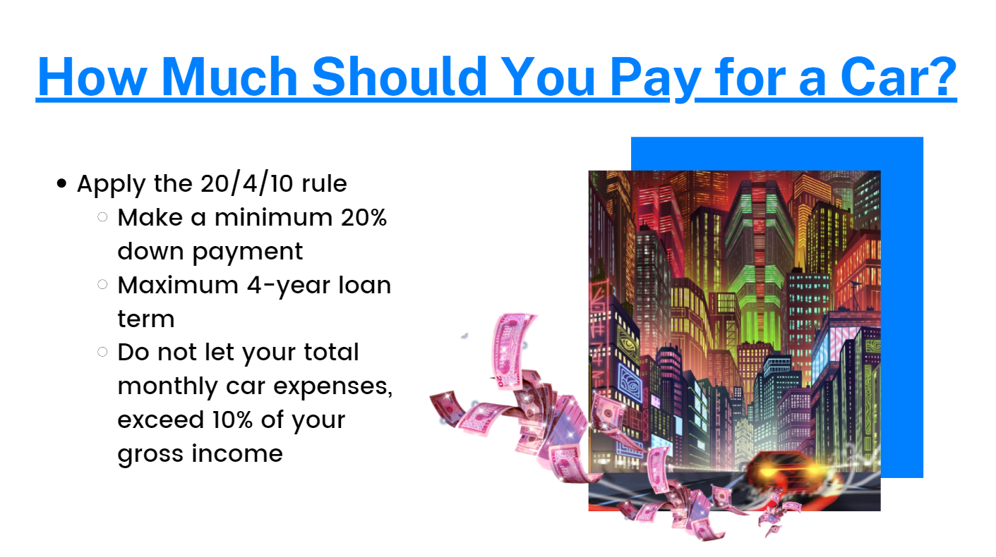 Apply the 20/4/10 Rule: Make a minimum 20% down payment.  Maximum 4-year loan term. Do not let your total monthly car expenses exceed 10% of your gross income.