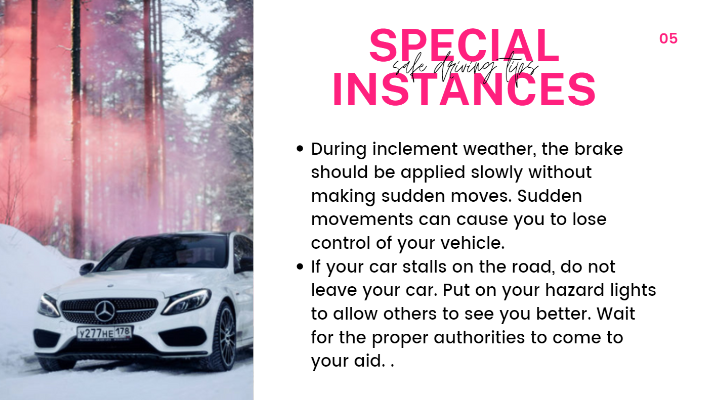 During inclement weather, the brake should be applied slowly without making sudden moves. Sudden movements can cause you to lose control of your vehicle. If your car stalls on the road, do not leave your car. Put on your hazard lights to allow others to see you better. Wait for the proper authorities to come to your aid.