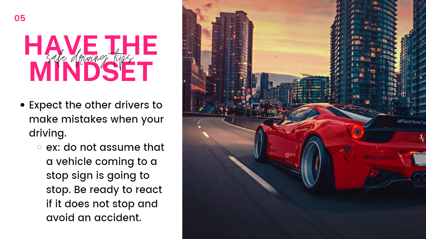 Expect the other drivers to make mistakes when your driving.  Ex: do not assume that a vehicle coming to a stop sign is going to stop. Be ready to react if it does not stop and avoid an accident.