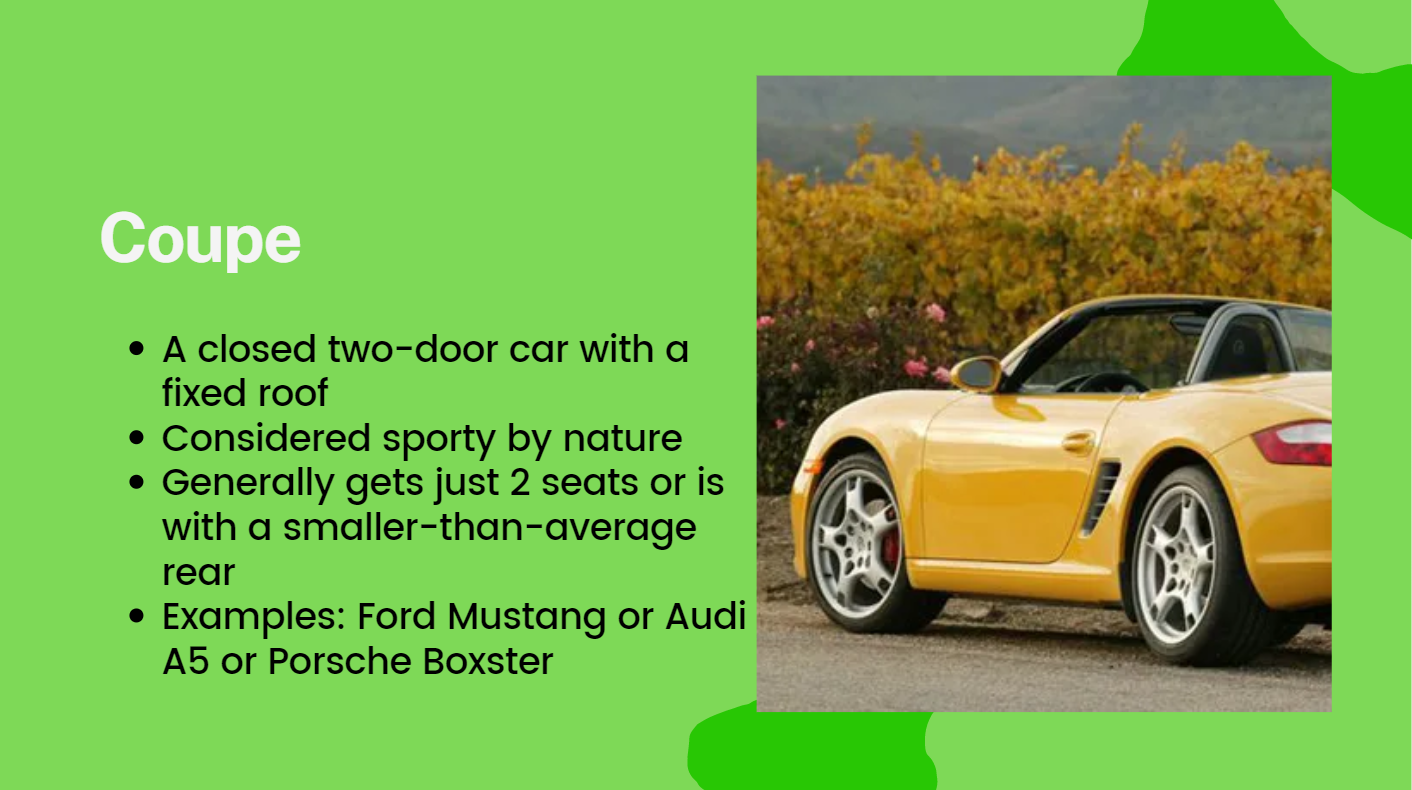 A closed two-door car with a fixed roof. Considered sporty by nature Generally gets just 2 seats or is with a smaller-than-average rear. Examples: Ford Mustang or Audi A5 or Porsche Boxster.