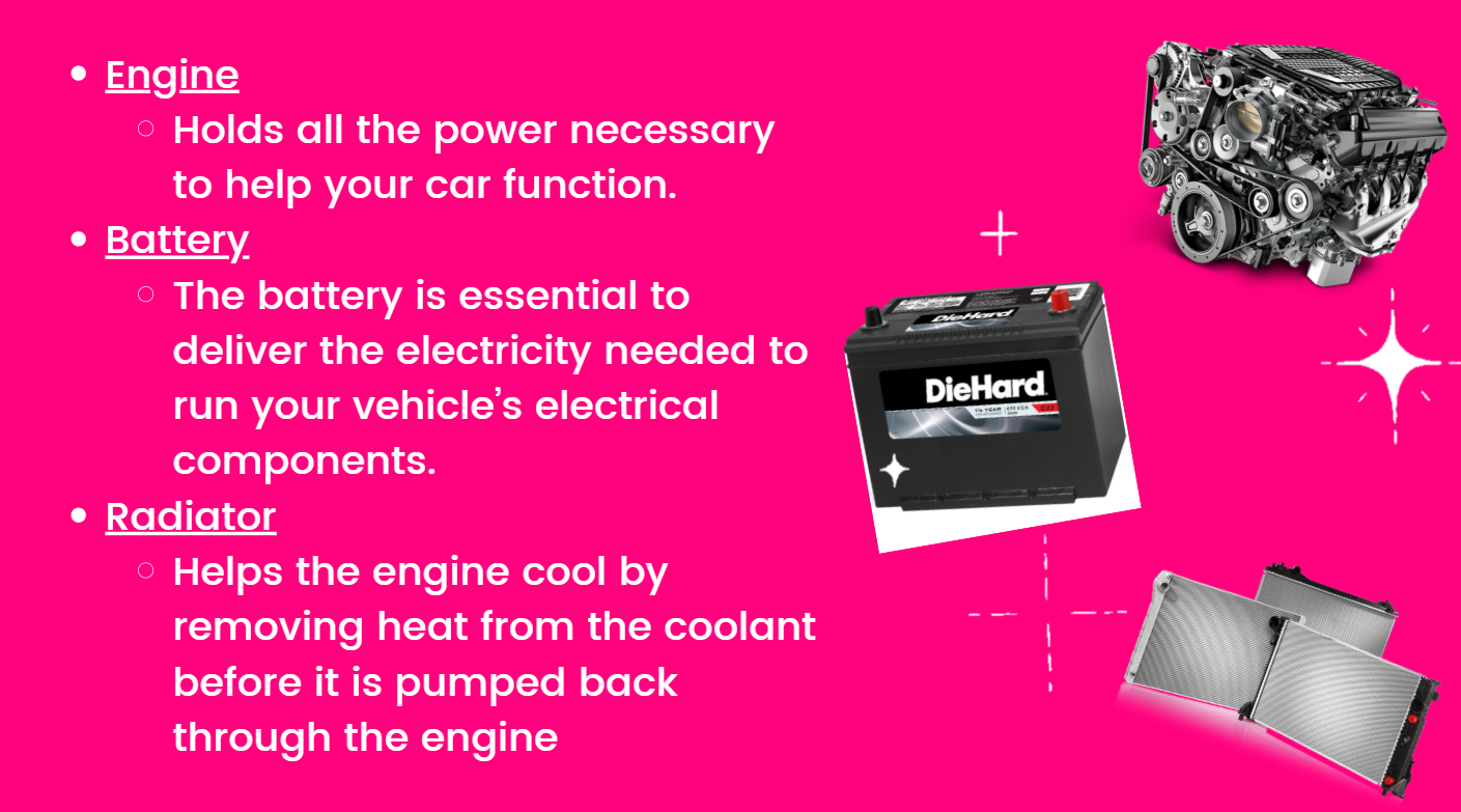 Engine: Holds all the power necessary to help your car function.  Battery: The battery is essential to deliver the electricity needed to run your vehicle's electrical components. Radiator: Helps the engine cool by removing heat from the coolant before it is pumped back through the engine.