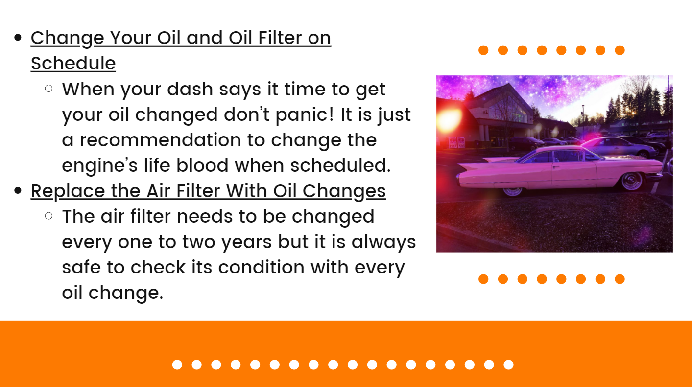 Change Your Oil and Oil Filter on Schedule: When your dash says it time to get your oil changed don't panic! It is just a recommendation to change the engine's lifeblood when scheduled.  Replace the Air Filter With Oil Changes: The air filter needs to be changed every one to two years but it is always safe to check its condition with every oil change.