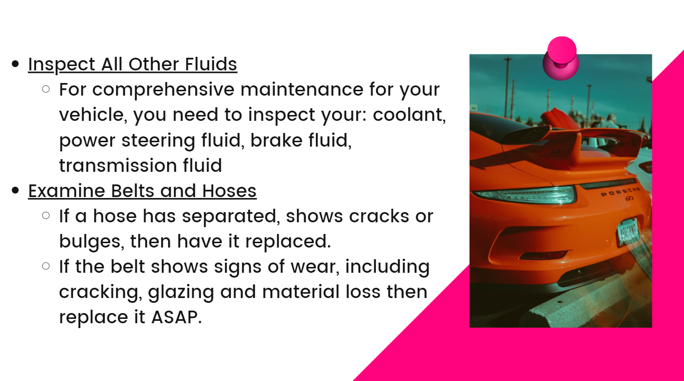 Inspect All Other Fluids: For comprehensive maintenance for your vehicle, you need to inspect your: coolant, power steering fluid, brake fluid, transmission fluid. Examine Belts and Hoses: If a hose has separated, shows cracks or bulges, then have it replaced. If the belt shows signs of wear, including cracking, glazing and material loss then replace it ASAP.