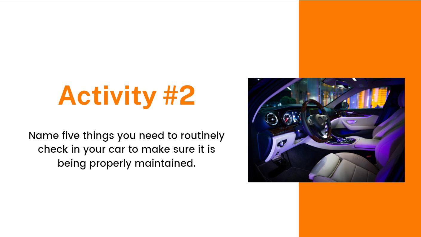 Name five things you need to routinely check in your car to make sure it is being properly maintained.